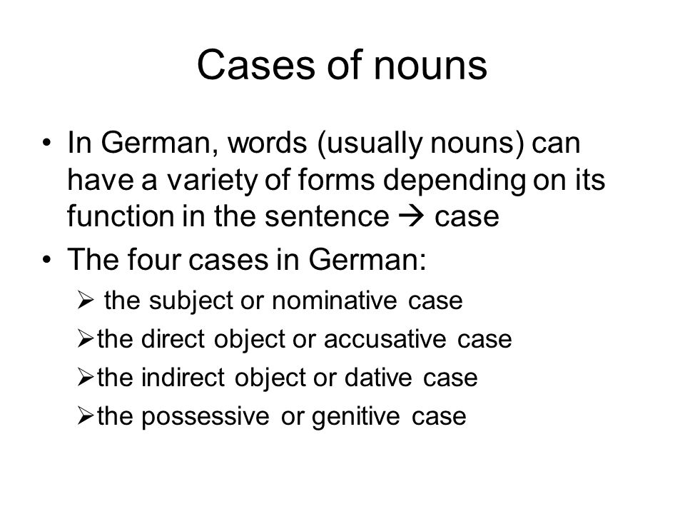 Cases of nouns In German, words (usually nouns) can have a variety of forms depending on its function in the sentence  case.