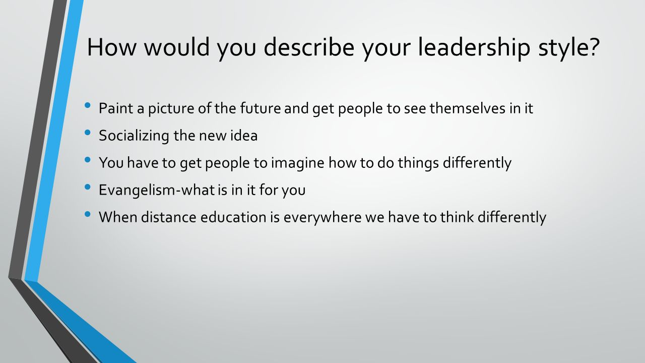describe your leadership style Learn about the different styles of leadership, determine which is appropriate for your organization, and how to choose and develop a leadership style.