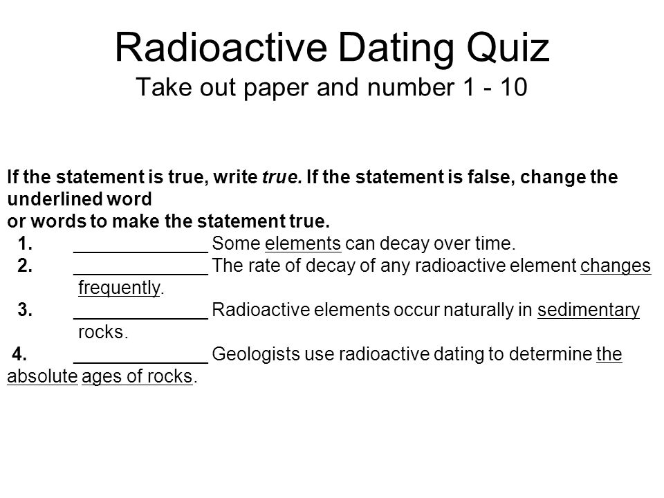 radioactive dating lesson quiz Radioactive dating game lab purpose: you will use the radioactive decay rate and original-daughter element ratios of carbon-14 and uranium-238 to determine the ages of different objects.