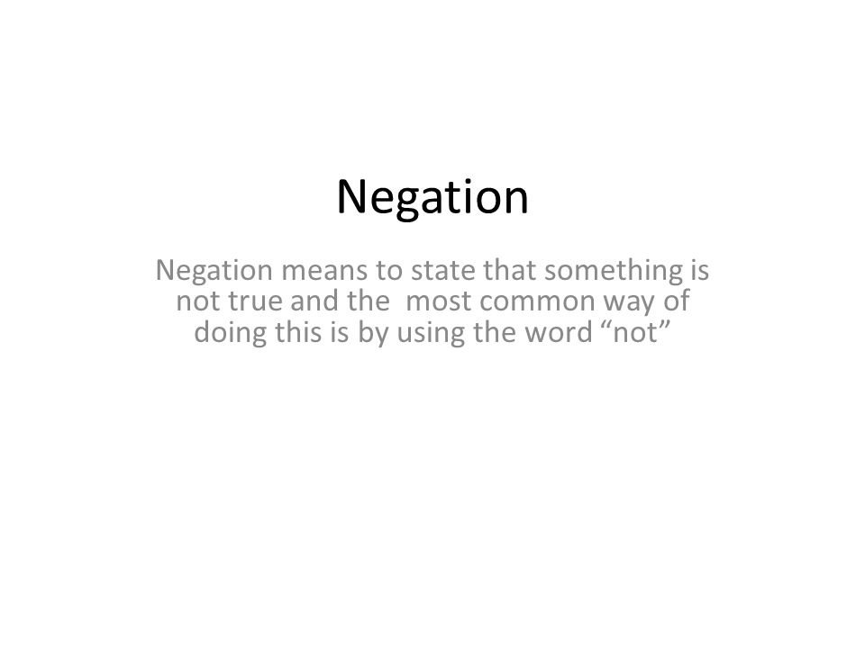 Negation Negation means to state that something is not true and the most common way of doing this is by using the word not