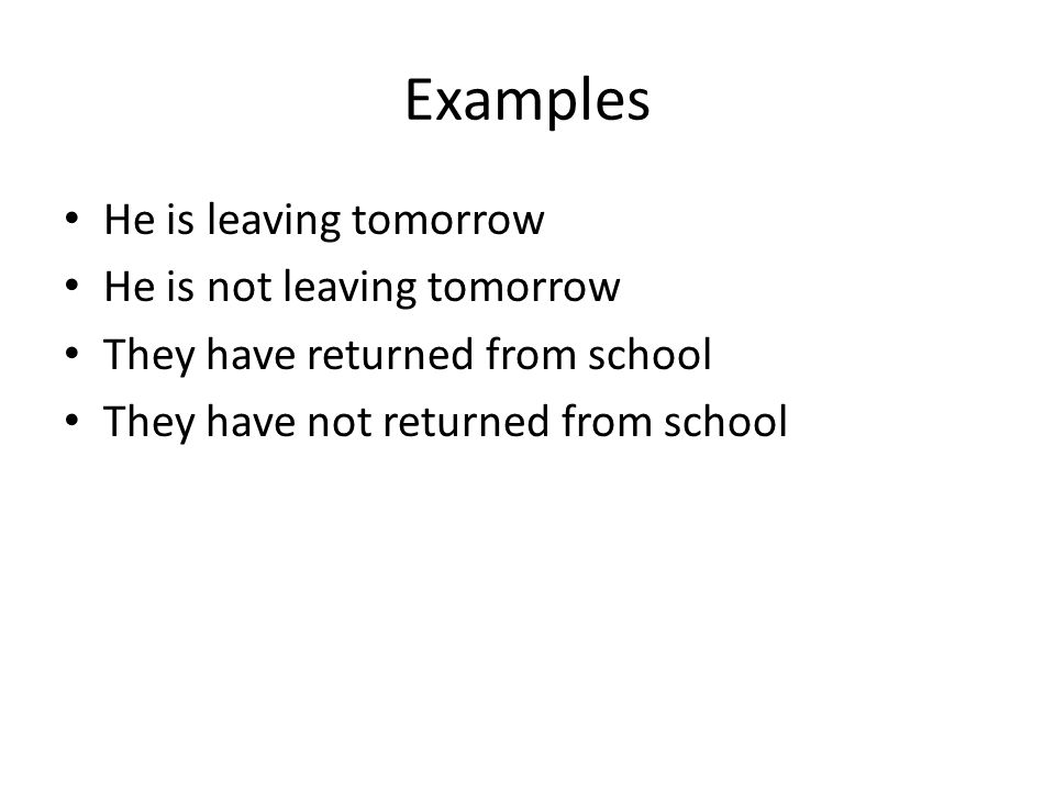 Examples He is leaving tomorrow He is not leaving tomorrow