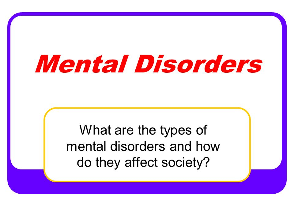 What are the types of mental disorders and how do they affect society?
