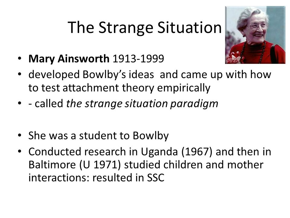 mary ainsworth the strange situation The adult attachment interview (aai) (pt1 of 2): mary ainsworth's strange situation posted on january 23, 2015 | 1 comment only 55% of us had secure attachment as infants, according to research on 6,281 infant-parent pairs done during 1970-1999.