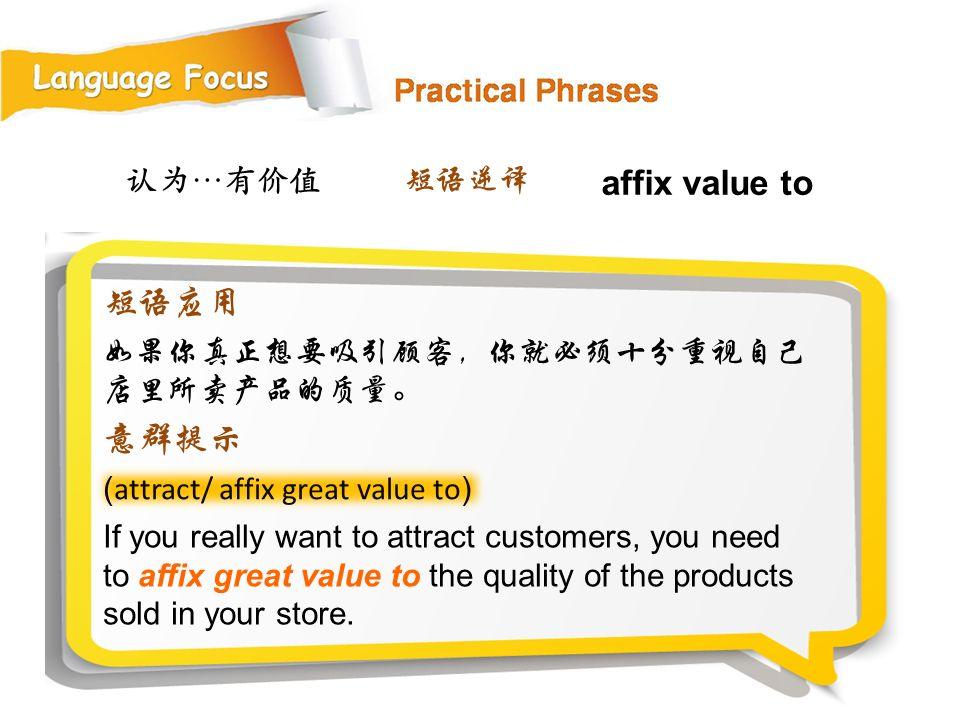 affix value to 短语应用 意群提示 认为…有价值 短语逆译 如果你真正想要吸引顾客,你就必须十分重视自己店里所卖产品的质量。