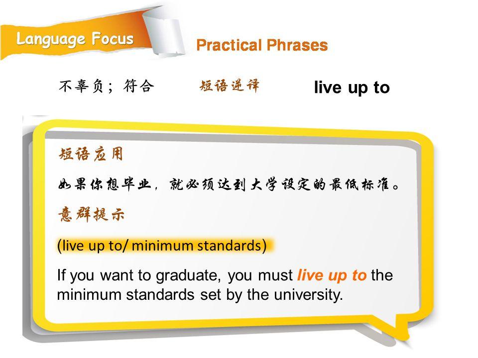 live up to 短语应用 意群提示 不辜负;符合 短语逆译 如果你想毕业,就必须达到大学设定的最低标准。