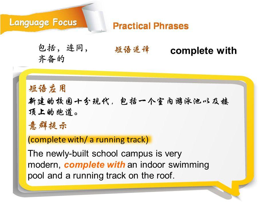 complete with 短语应用 意群提示 包括,连同,齐备的 短语逆译 新建的校园十分现代,包括一个室内游泳池以及楼顶上的跑道。