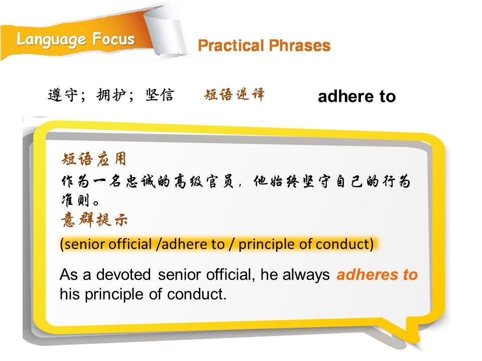 adhere to 短语应用 意群提示 遵守;拥护;坚信 短语逆译 作为一名忠诚的高级官员,他始终坚守自己的行为准则。
