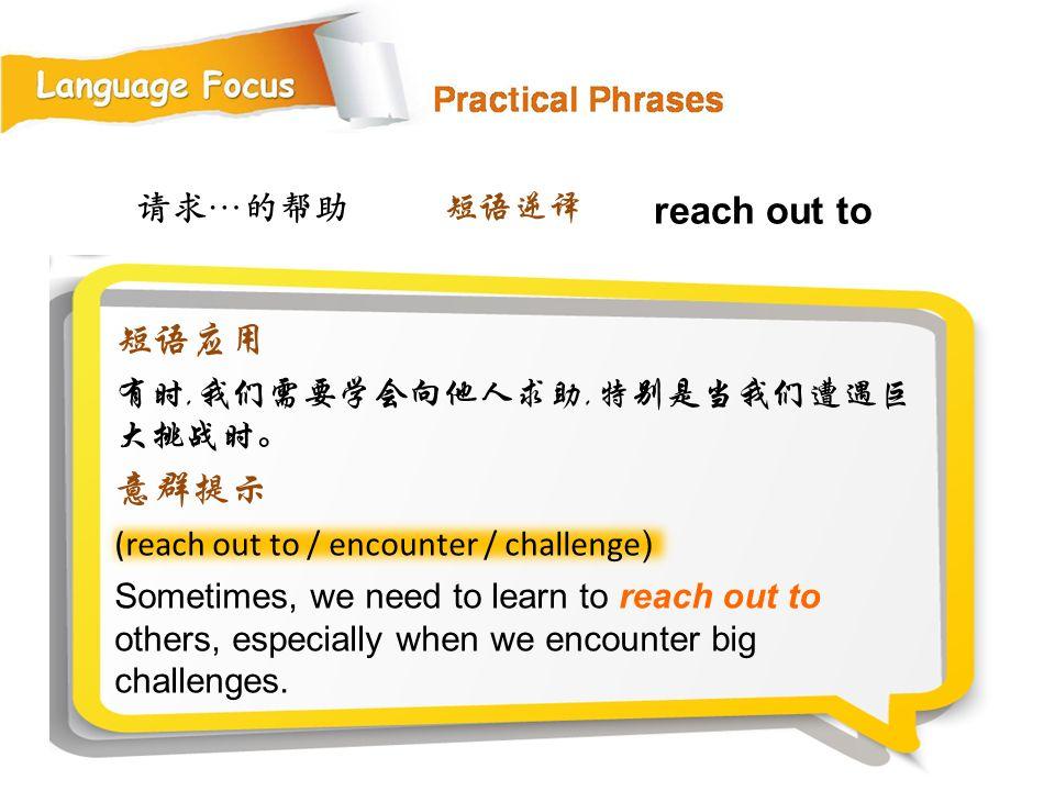 reach out to 短语应用 意群提示 请求…的帮助 短语逆译 有时,我们需要学会向他人求助,特别是当我们遭遇巨大挑战时。