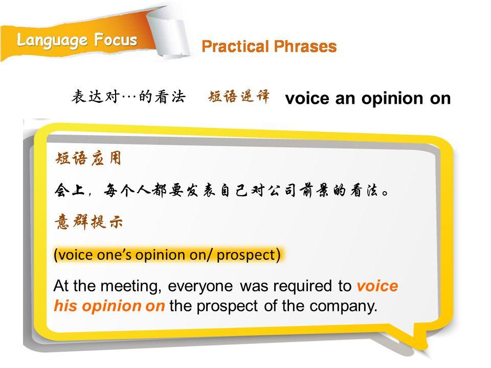 voice an opinion on 短语应用 意群提示 表达对…的看法 短语逆译 会上,每个人都要发表自己对公司前景的看法。