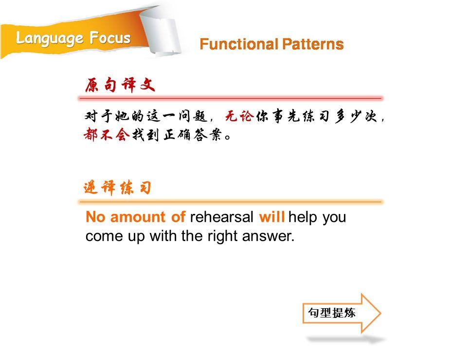 原句译文 逆译练习 对于她的这一问题,无论你事先练习多少次,都不会找到正确答案。