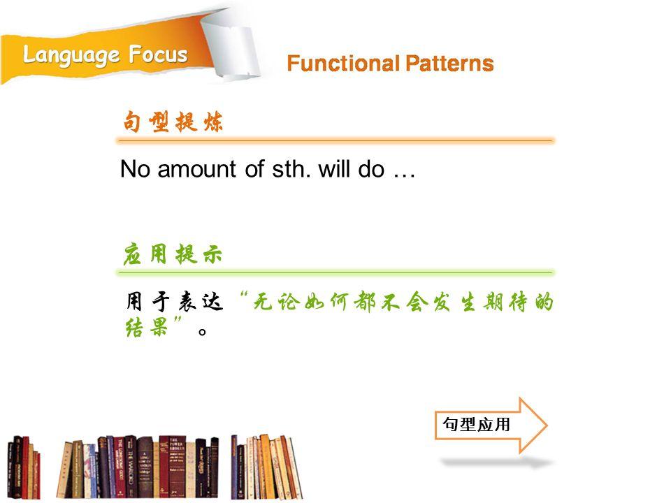 句型提炼 No amount of sth. will do … 应用提示 用于表达 无论如何都不会发生期待的结果 。 句型应用 50