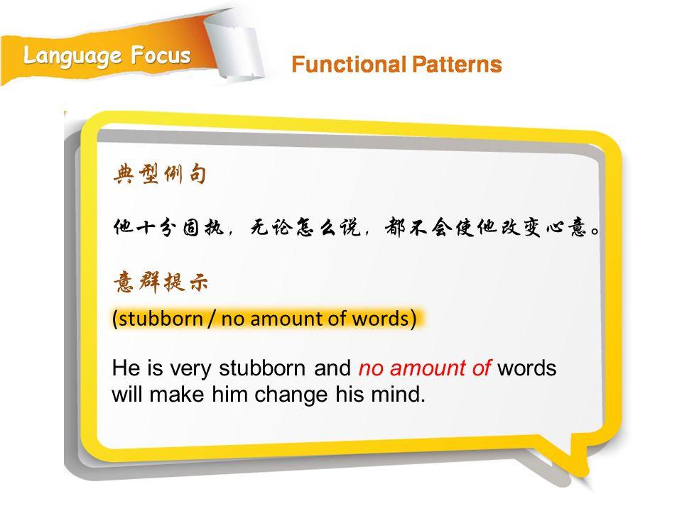 典型例句 意群提示 他十分固执,无论怎么说,都不会使他改变心意。 (stubborn / no amount of words)