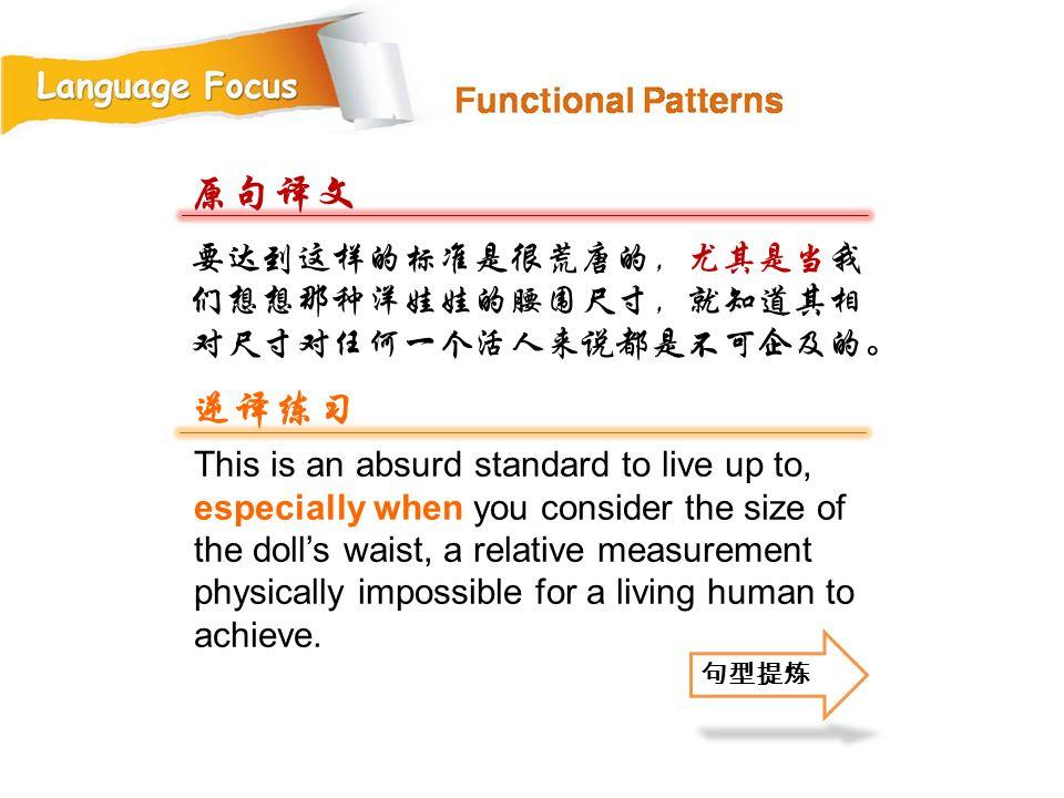 原句译文 逆译练习 要达到这样的标准是很荒唐的,尤其是当我们想想那种洋娃娃的腰围尺寸,就知道其相对尺寸对任何一个活人来说都是不可企及的。
