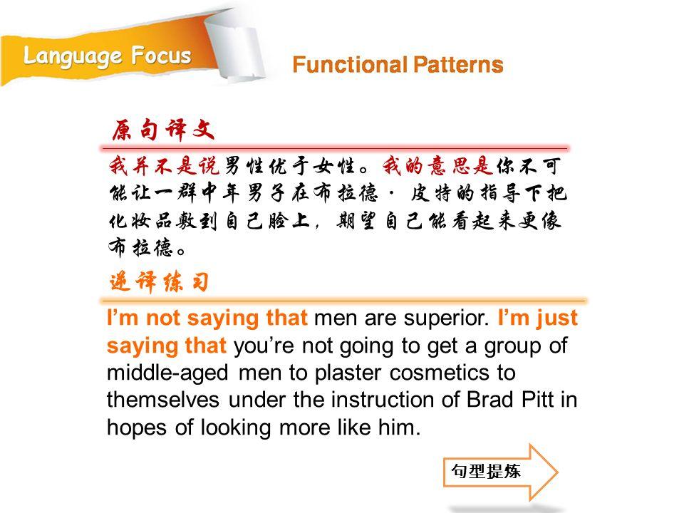 原句译文 我并不是说男性优于女性。我的意思是你不可能让一群中年男子在布拉德· 皮特的指导下把化妆品敷到自己脸上,期望自己能看起来更像布拉德。 逆译练习.