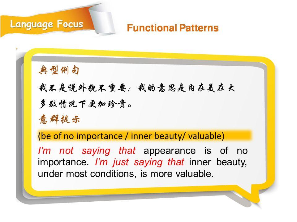 典型例句 意群提示 我不是说外貌不重要;我的意思是内在美在大多数情况下更加珍贵。