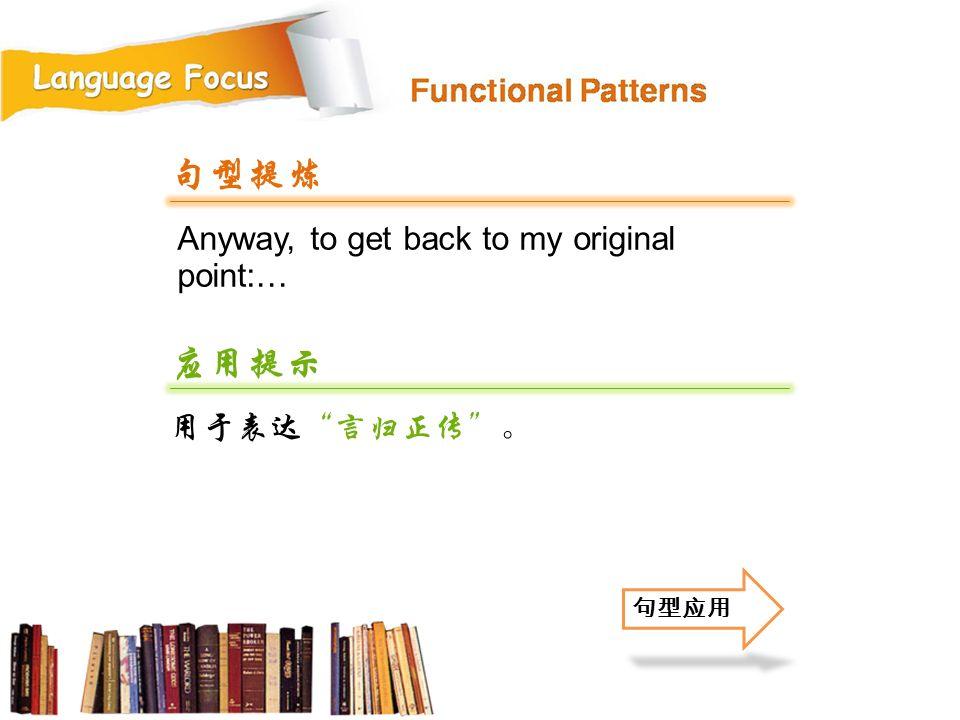 句型提炼 应用提示 Anyway, to get back to my original point:… 用于表达 言归正传 。 句型应用