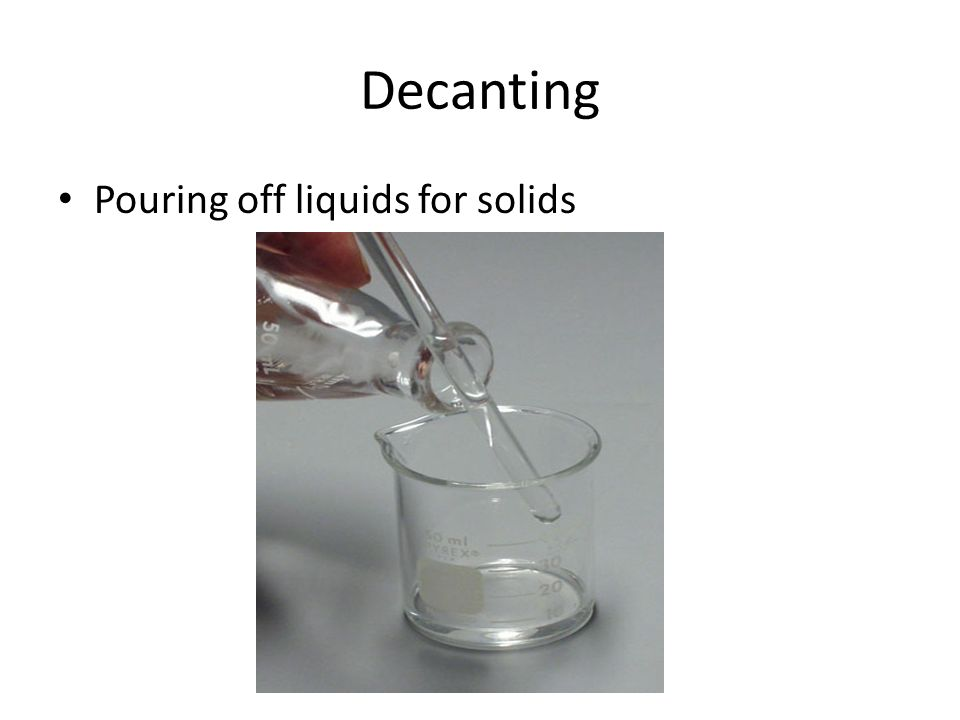 Decanting Pouring off liquids for solids