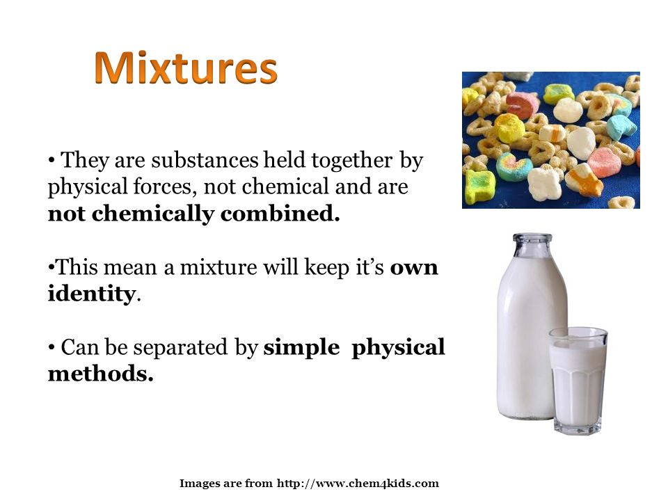 Mixtures They are substances held together by physical forces, not chemical and are not chemically combined.