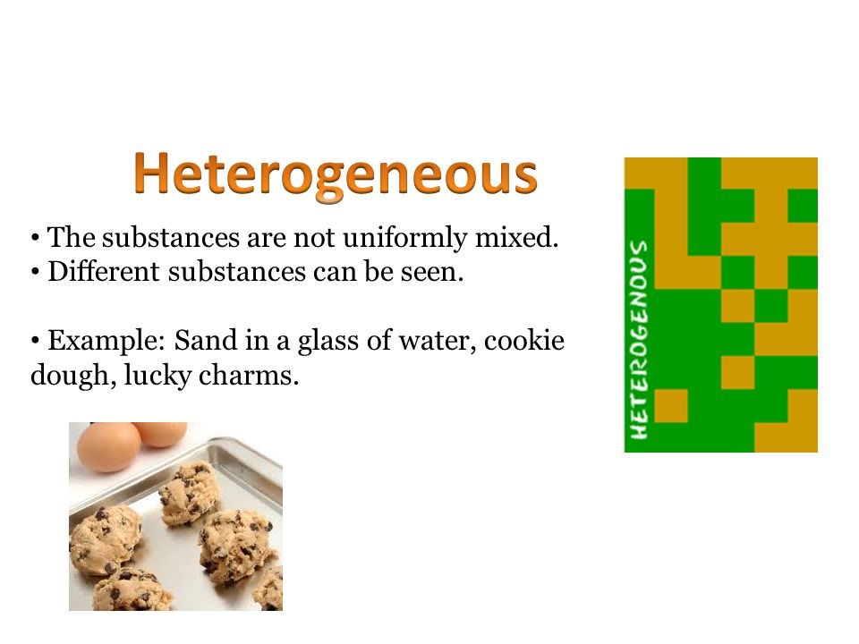 Heterogeneous The substances are not uniformly mixed.