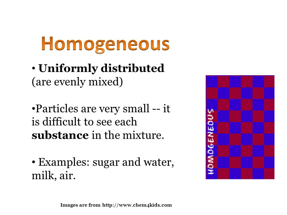 Homogeneous Uniformly distributed (are evenly mixed)