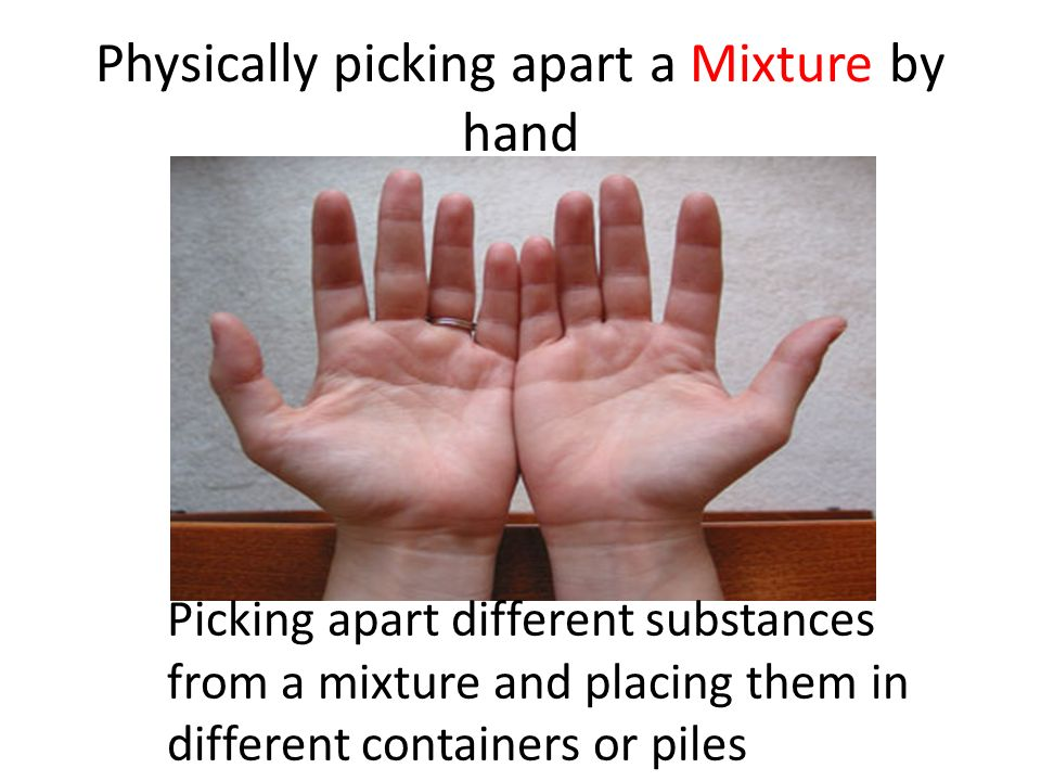 Physically picking apart a Mixture by hand