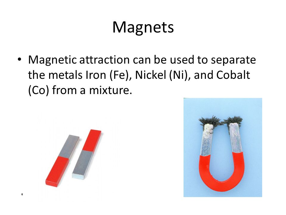 Magnets Magnetic attraction can be used to separate the metals Iron (Fe), Nickel (Ni), and Cobalt (Co) from a mixture.