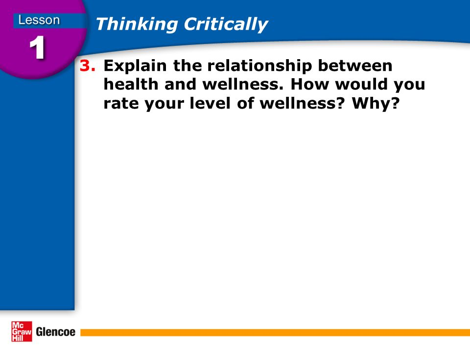 Thinking Critically Explain the relationship between health and wellness. How would you rate your level of wellness Why