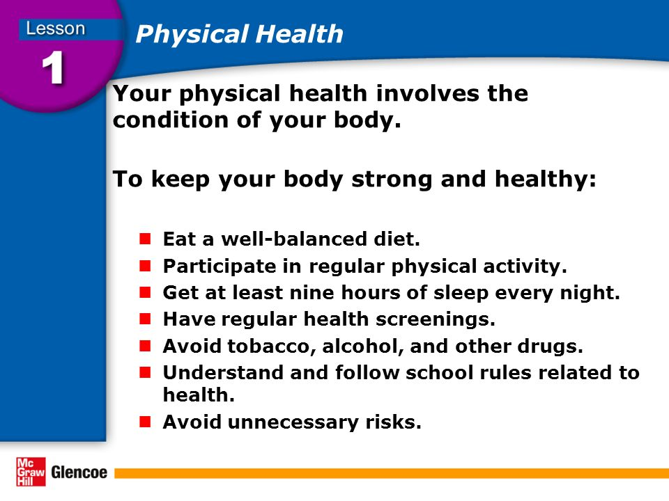 Physical Health Your physical health involves the condition of your body. To keep your body strong and healthy: