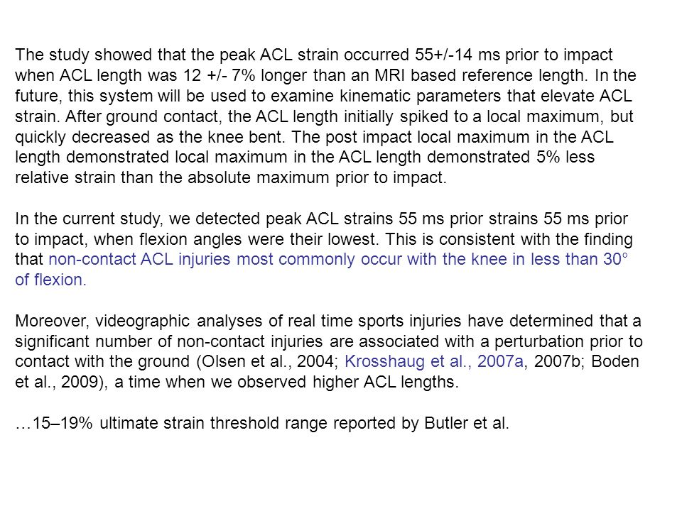 The study showed that the peak ACL strain occurred 55+/-14 ms prior to impact when ACL length was 12 +/- 7% longer than an MRI based reference length. In the future, this system will be used to examine kinematic parameters that elevate ACL strain. After ground contact, the ACL length initially spiked to a local maximum, but quickly decreased as the knee bent. The post impact local maximum in the ACL length demonstrated local maximum in the ACL length demonstrated 5% less relative strain than the absolute maximum prior to impact.