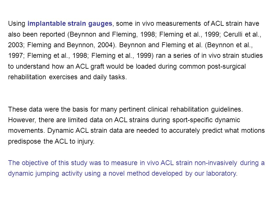 Using implantable strain gauges, some in vivo measurements of ACL strain have also been reported (Beynnon and Fleming, 1998; Fleming et al., 1999; Cerulli et al., 2003; Fleming and Beynnon, 2004). Beynnon and Fleming et al. (Beynnon et al., 1997; Fleming et al., 1998; Fleming et al., 1999) ran a series of in vivo strain studies to understand how an ACL graft would be loaded during common post-surgical rehabilitation exercises and daily tasks.
