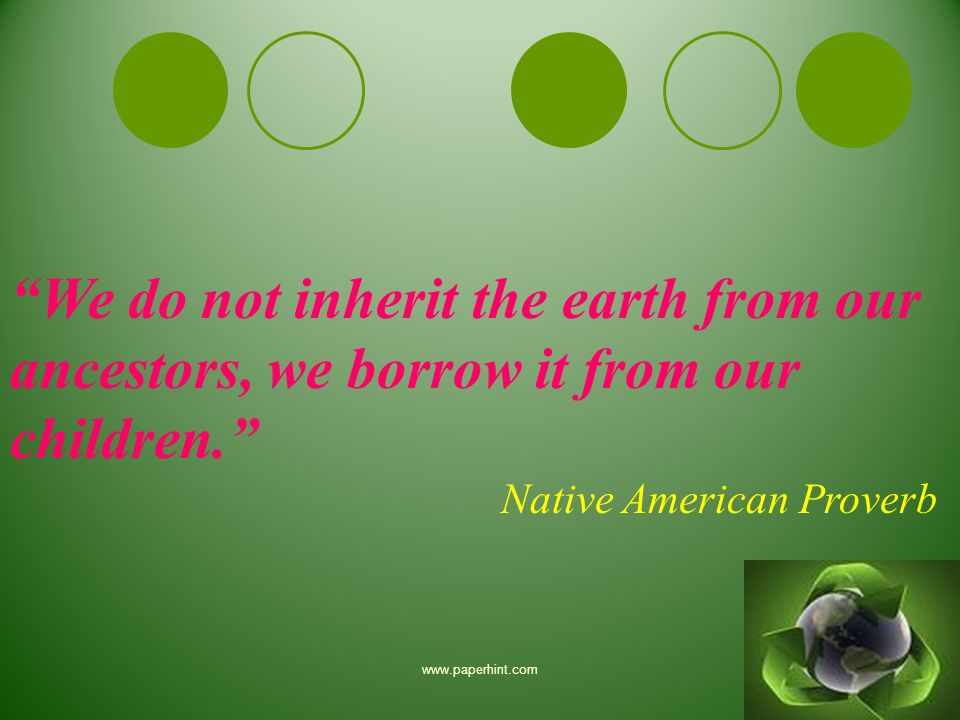 we do not inherit the earth from our ancestors we borrow it from our children David brower — 'we don't inherit the earth from our ancestors, we borrow it from our children.