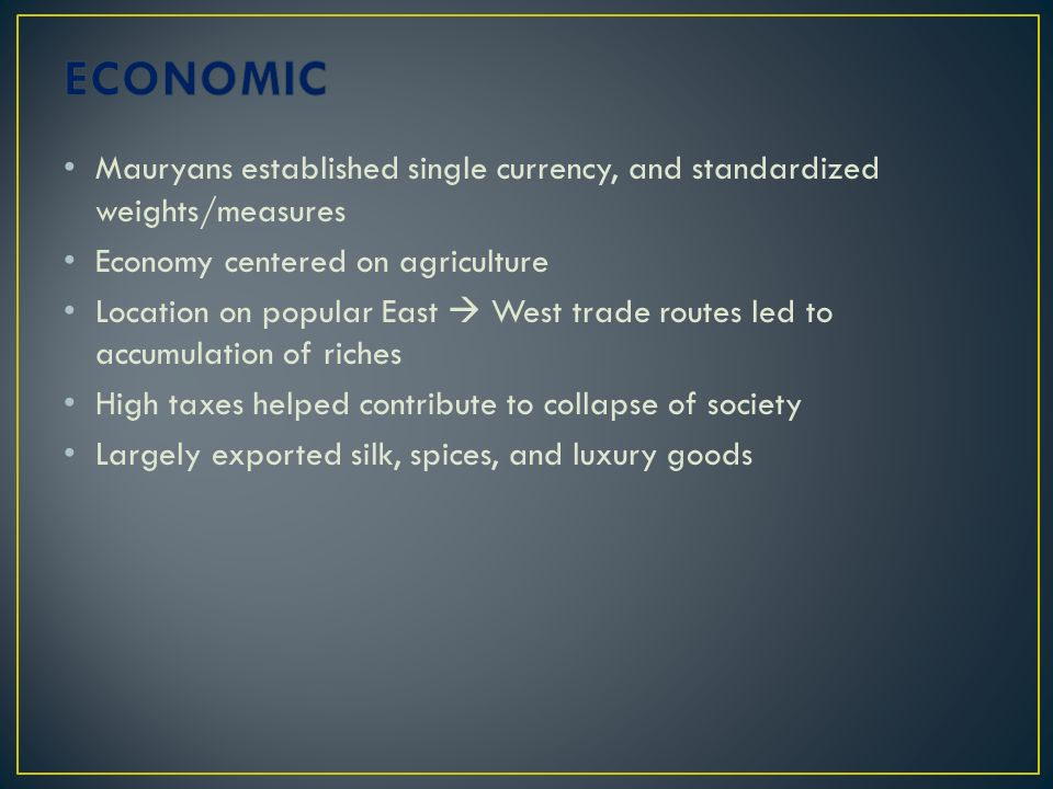 ECONOMIC Mauryans established single currency, and standardized weights/measures. Economy centered on agriculture.