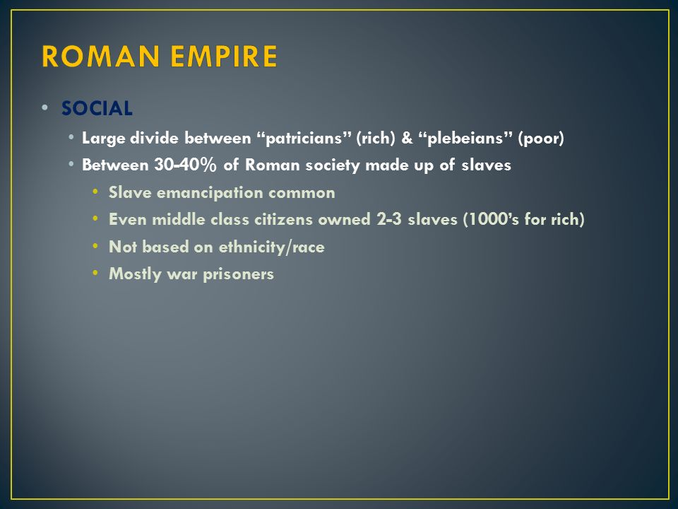 ROMAN EMPIRE SOCIAL. Large divide between patricians (rich) & plebeians (poor) Between 30-40% of Roman society made up of slaves.