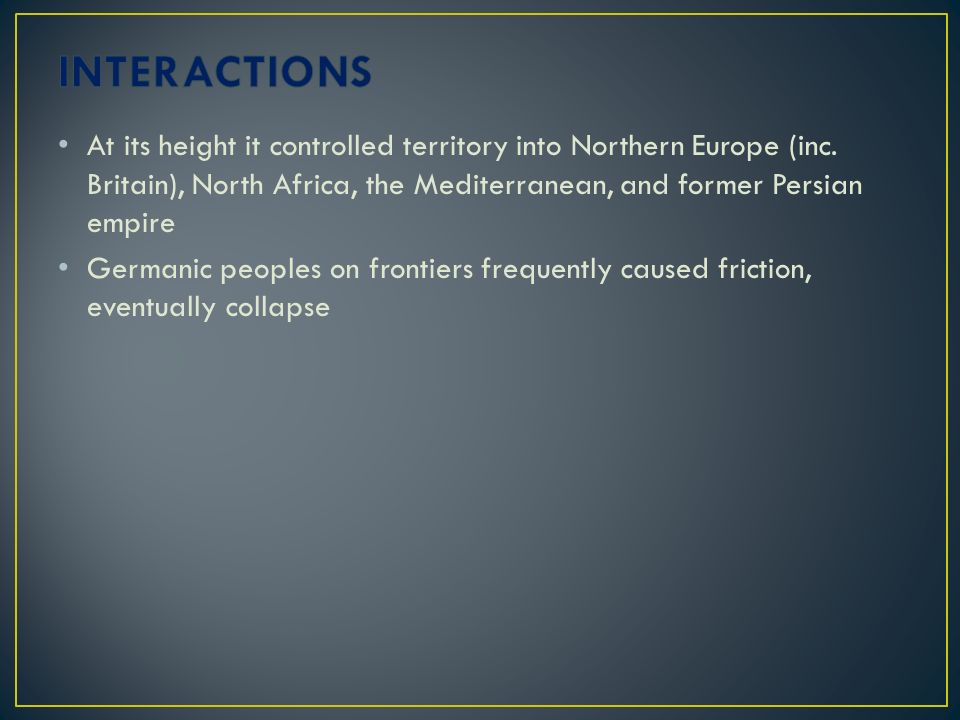 INTERACTIONS At its height it controlled territory into Northern Europe (inc. Britain), North Africa, the Mediterranean, and former Persian empire.