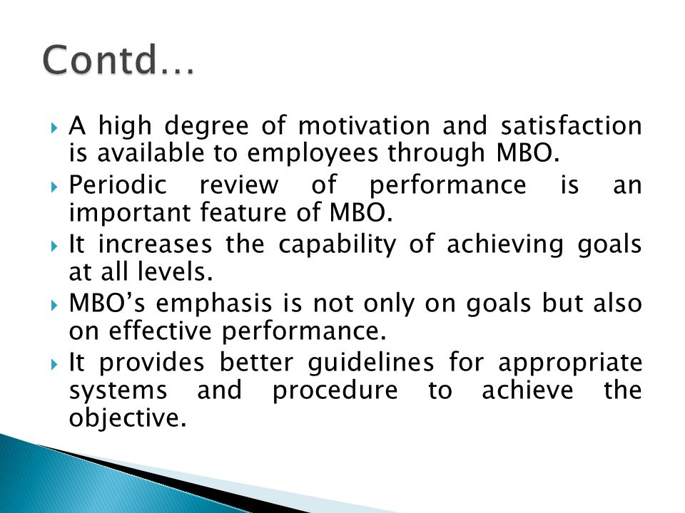Contd… A high degree of motivation and satisfaction is available to employees through MBO.