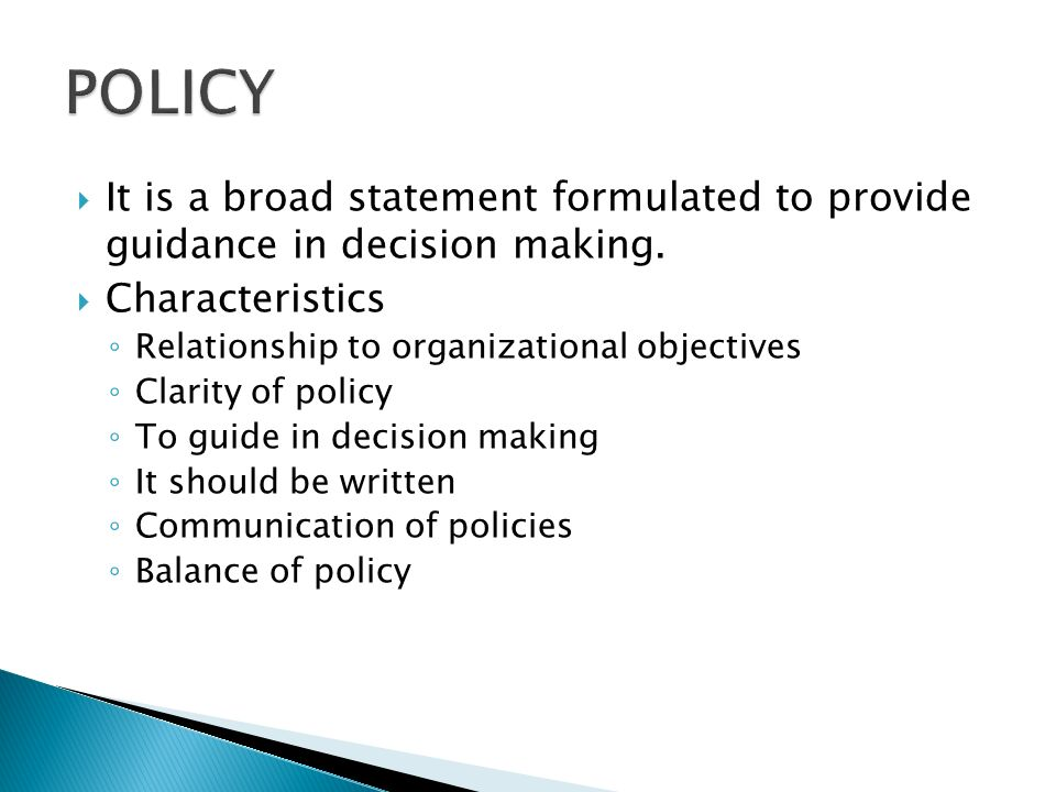 POLICY It is a broad statement formulated to provide guidance in decision making. Characteristics.
