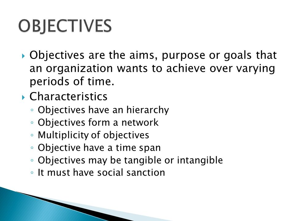 OBJECTIVES Objectives are the aims, purpose or goals that an organization wants to achieve over varying periods of time.