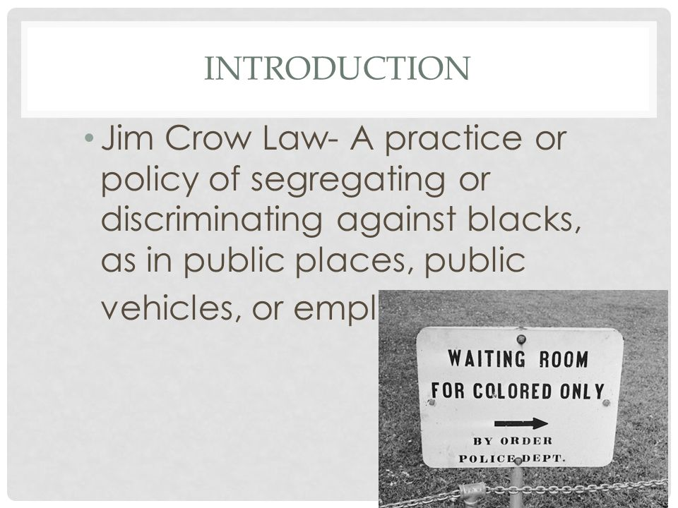 jim crow laws photo essay ppt video online 2 introduction jim crow law a practice or policy of segregating or discriminating against blacks as in public places public vehicles or employment