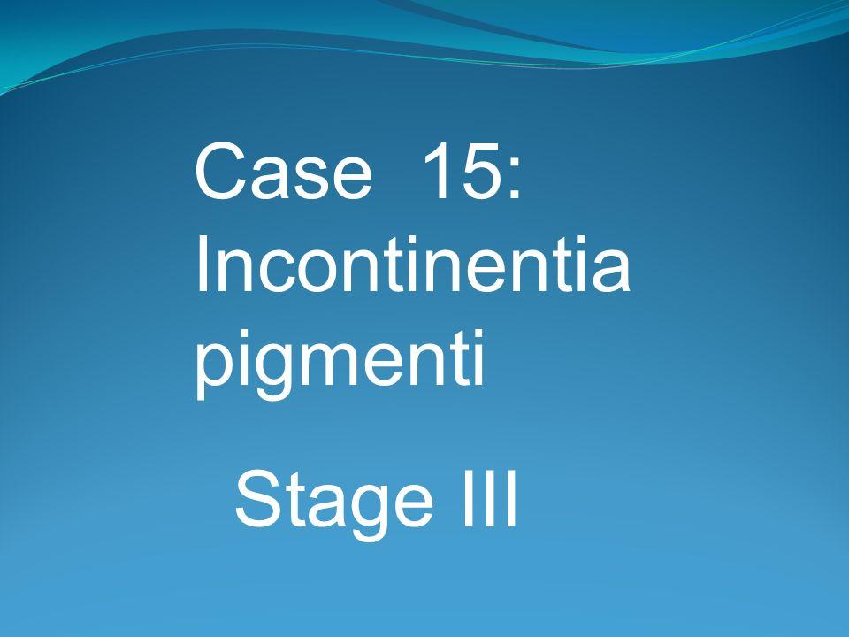 Case 15: Incontinentia pigmenti Stage III