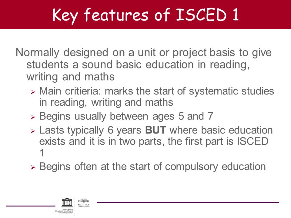 Key features of ISCED 1 Normally designed on a unit or project basis to give students a sound basic education in reading, writing and maths.