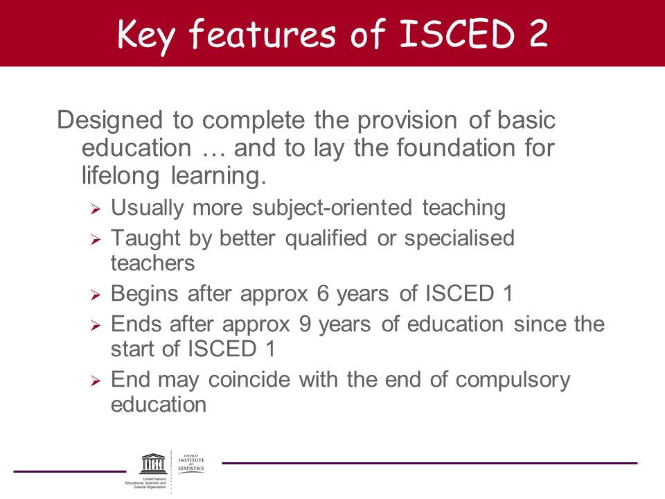 Key features of ISCED 2 Designed to complete the provision of basic education … and to lay the foundation for lifelong learning.