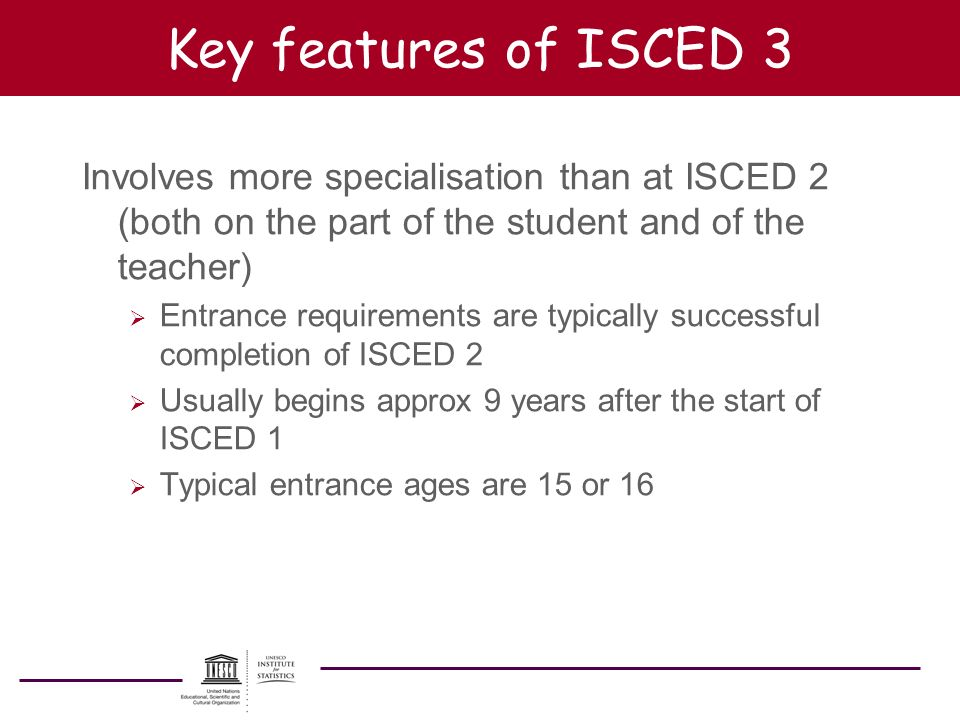 Key features of ISCED 3 Involves more specialisation than at ISCED 2 (both on the part of the student and of the teacher)