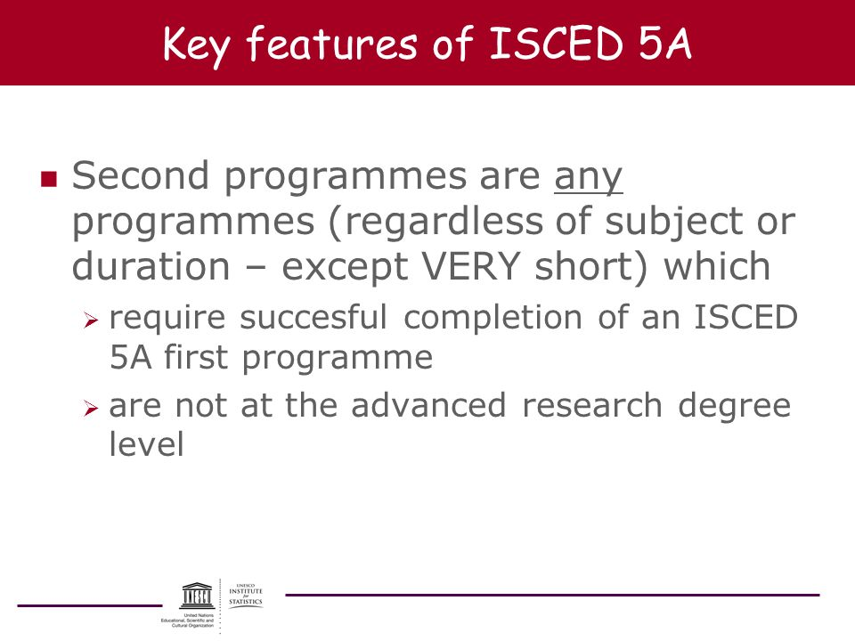 Key features of ISCED 5A Second programmes are any programmes (regardless of subject or duration – except VERY short) which.