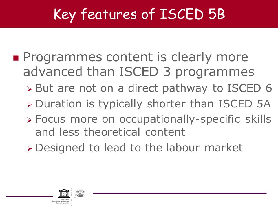 Key features of ISCED 5B Programmes content is clearly more advanced than ISCED 3 programmes. But are not on a direct pathway to ISCED 6.