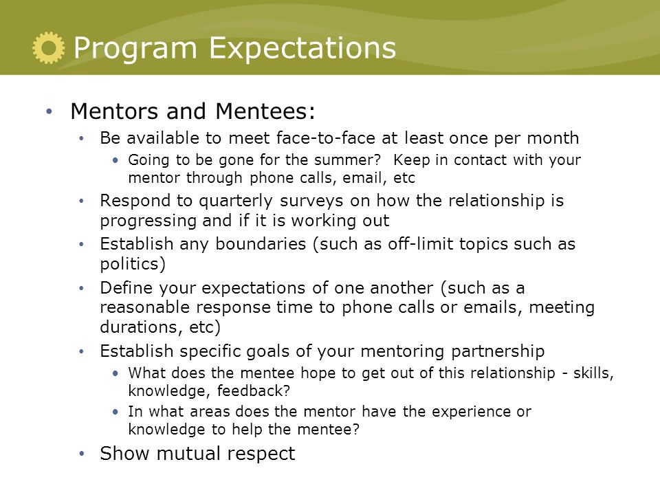 expectation of mentees Priority in the selection process for mentees is given to those applicants who do not have an existing mentor within their professiontypical mentors are senior solicitors in private practice and in-house/public sector and senior barristers and members of the judiciarymentors and mentees enter an agreement to ensure clarity of expectation.