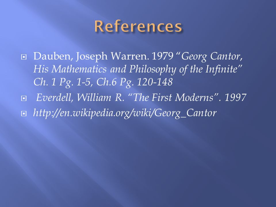 References Dauben, Joseph Warren. 1979 Georg Cantor, His Mathematics and Philosophy of the Infinite Ch. 1 Pg. 1-5, Ch.6 Pg. 120-148.