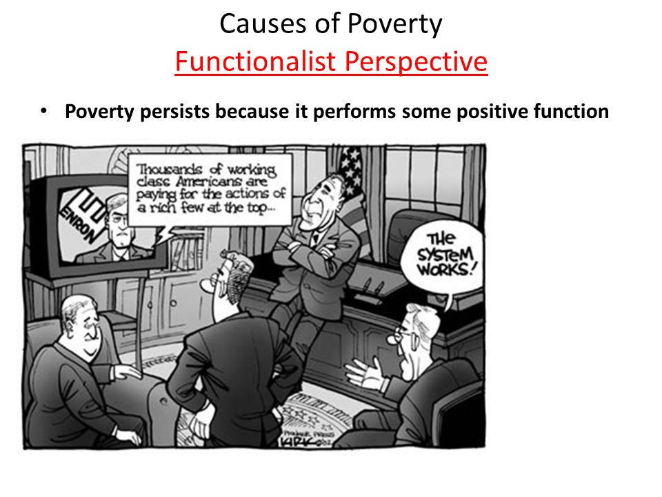 functionalist view on poverty Applying this perspective to poverty through the functionalist perspective, one would view poverty as something that will always exist in a society.