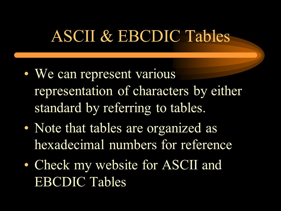 ASCII & EBCDIC Tables We can represent various representation of characters by either standard by referring to tables.