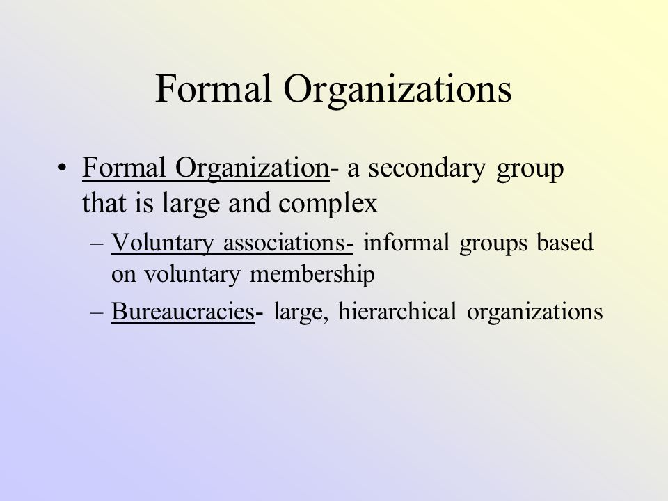 Formal Organizations Formal Organization- a secondary group that is large and complex.