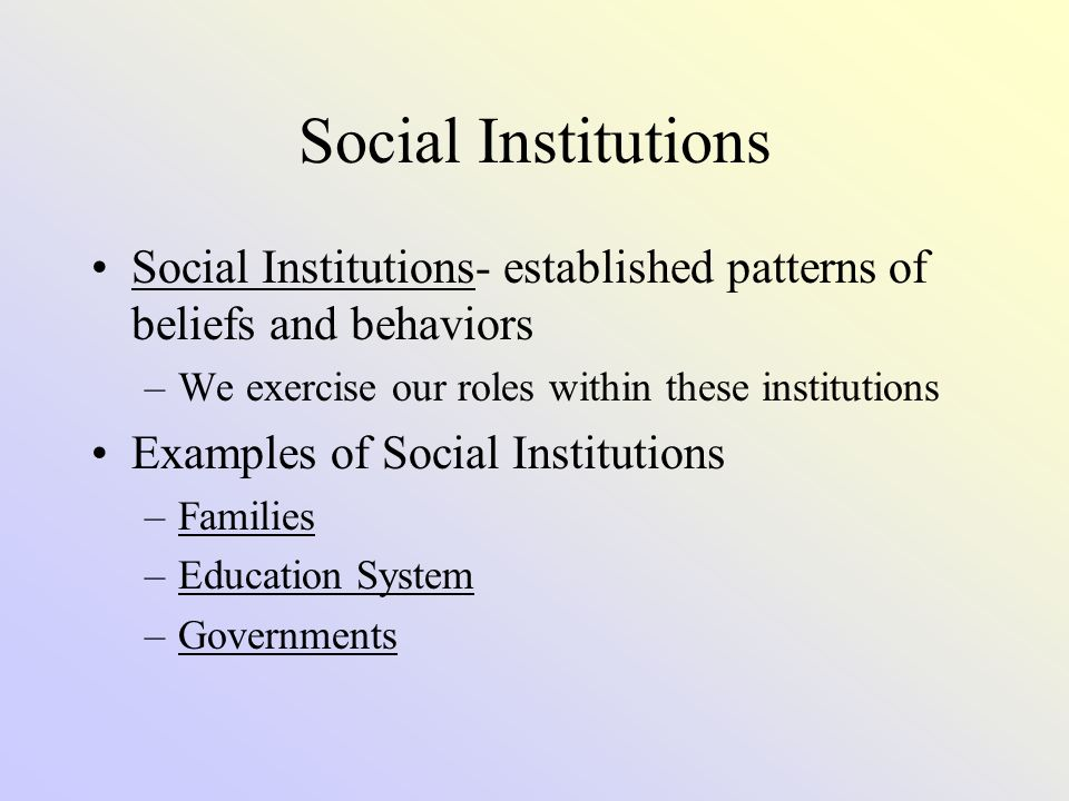 Social Institutions Social Institutions- established patterns of beliefs and behaviors. We exercise our roles within these institutions.